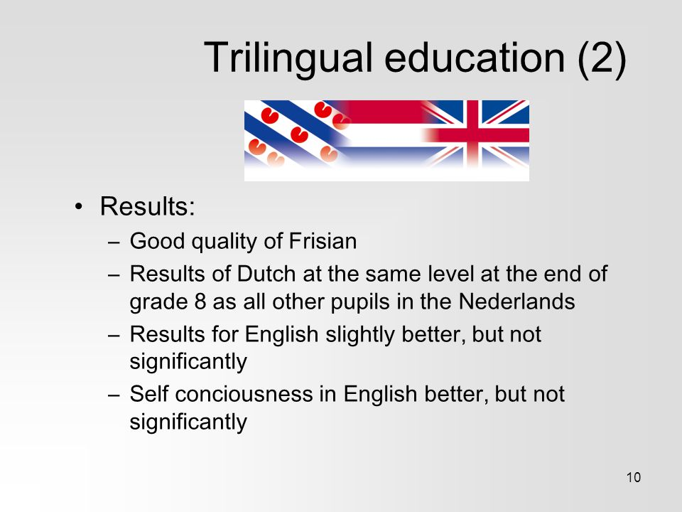 10 Trilingual education (2) Results: –Good quality of Frisian –Results of Dutch at the same level at the end of grade 8 as all other pupils in the Nederlands –Results for English slightly better, but not significantly –Self conciousness in English better, but not significantly