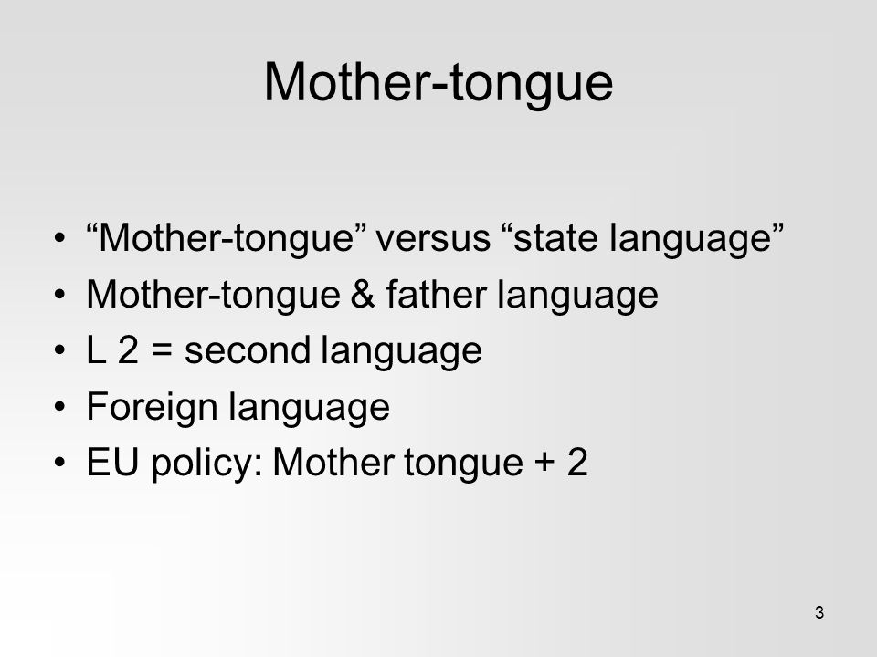 3 Mother-tongue Mother-tongue versus state language Mother-tongue & father language L 2 = second language Foreign language EU policy: Mother tongue + 2