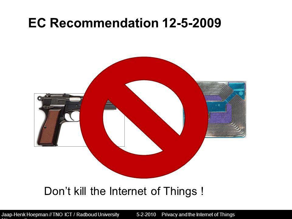 Jaap-Henk Hoepman // TNO ICT / Radboud University Nijmegen // EC Recommendation 12-5-2009 5-2-2010Privacy and the Internet of Things Don't kill the Internet of Things !
