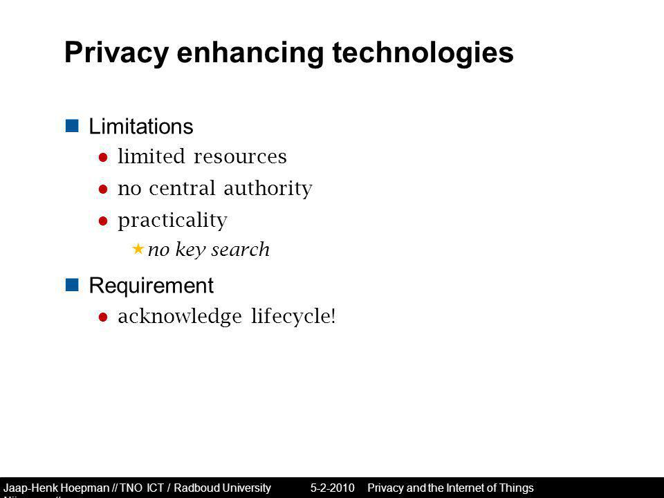Jaap-Henk Hoepman // TNO ICT / Radboud University Nijmegen // Privacy enhancing technologies Limitations ● limited resources ● no central authority ● practicality  no key search Requirement ● acknowledge lifecycle.