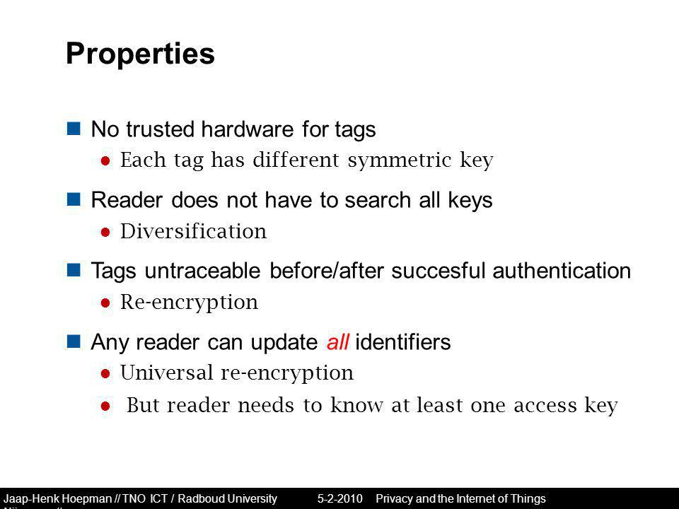 Jaap-Henk Hoepman // TNO ICT / Radboud University Nijmegen // Properties No trusted hardware for tags ● Each tag has different symmetric key Reader does not have to search all keys ● Diversification Tags untraceable before/after succesful authentication ● Re-encryption Any reader can update all identifiers ● Universal re-encryption ● But reader needs to know at least one access key Privacy and the Internet of Things