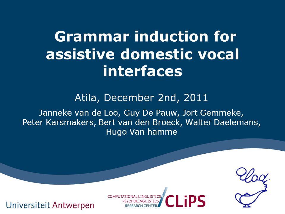 Grammar induction for assistive domestic vocal interfaces Atila, December 2nd, 2011 Janneke van de Loo, Guy De Pauw, Jort Gemmeke, Peter Karsmakers, B