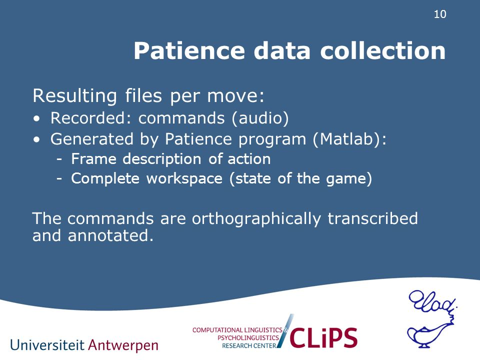 10 Patience data collection Resulting files per move: Recorded: commands (audio) Generated by Patience program (Matlab): -Frame description of action -Complete workspace (state of the game) The commands are orthographically transcribed and annotated.