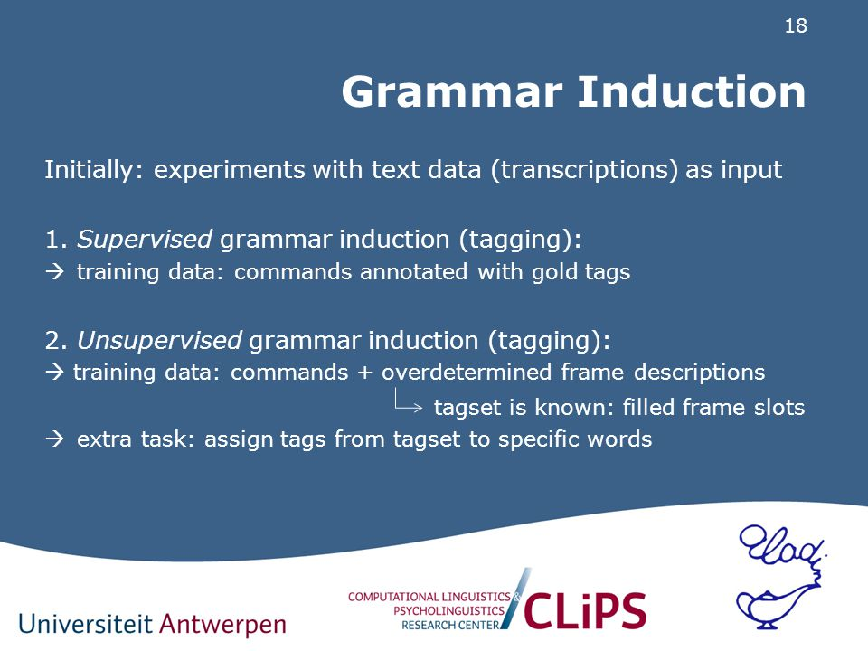 18 Grammar Induction Initially: experiments with text data (transcriptions) as input 1.