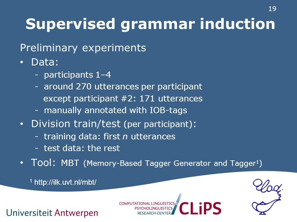 19 Supervised grammar induction Preliminary experiments Data: -participants 1–4 -around 270 utterances per participant except participant #2: 171 utterances -manually annotated with IOB-tags Division train/test (per participant) : -training data: first n utterances -test data: the rest Tool: MBT (Memory-Based Tagger Generator and Tagger 1 ) 1 http://ilk.uvt.nl/mbt/
