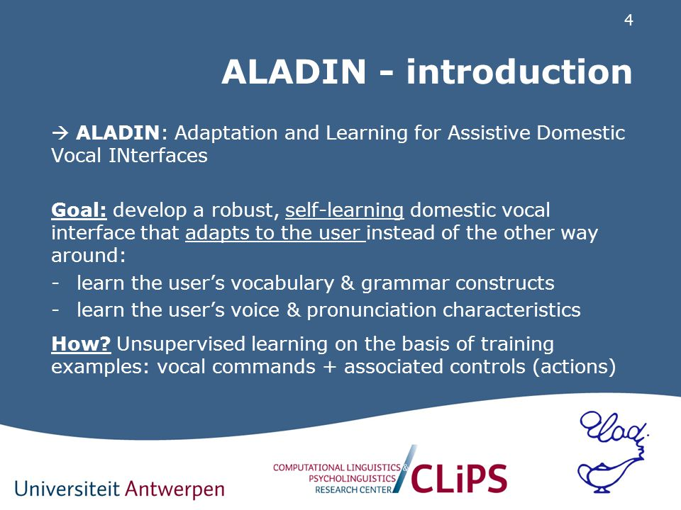 4 ALADIN - introduction  ALADIN: Adaptation and Learning for Assistive Domestic Vocal INterfaces Goal: develop a robust, self-learning domestic vocal interface that adapts to the user instead of the other way around: -learn the user's vocabulary & grammar constructs -learn the user's voice & pronunciation characteristics How.
