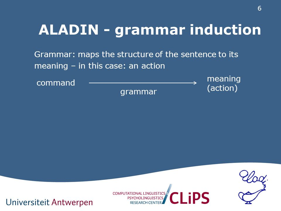 6 ALADIN - grammar induction Grammar: maps the structure of the sentence to its meaning – in this case: an action grammar meaning (action) command
