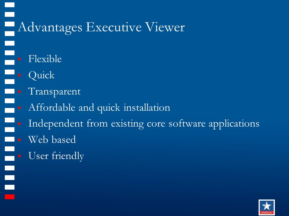Advantages Executive Viewer  Flexible  Quick  Transparent  Affordable and quick installation  Independent from existing core software applications  Web based  User friendly