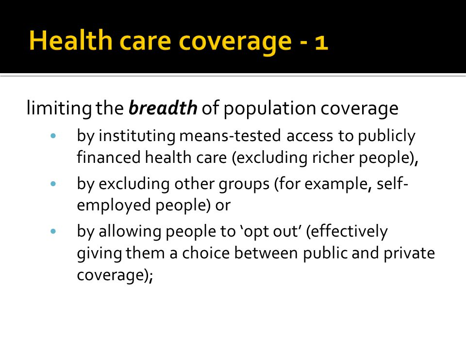 limiting the breadth of population coverage by instituting means-tested access to publicly financed health care (excluding richer people), by excluding other groups (for example, self- employed people) or by allowing people to 'opt out' (effectively giving them a choice between public and private coverage);