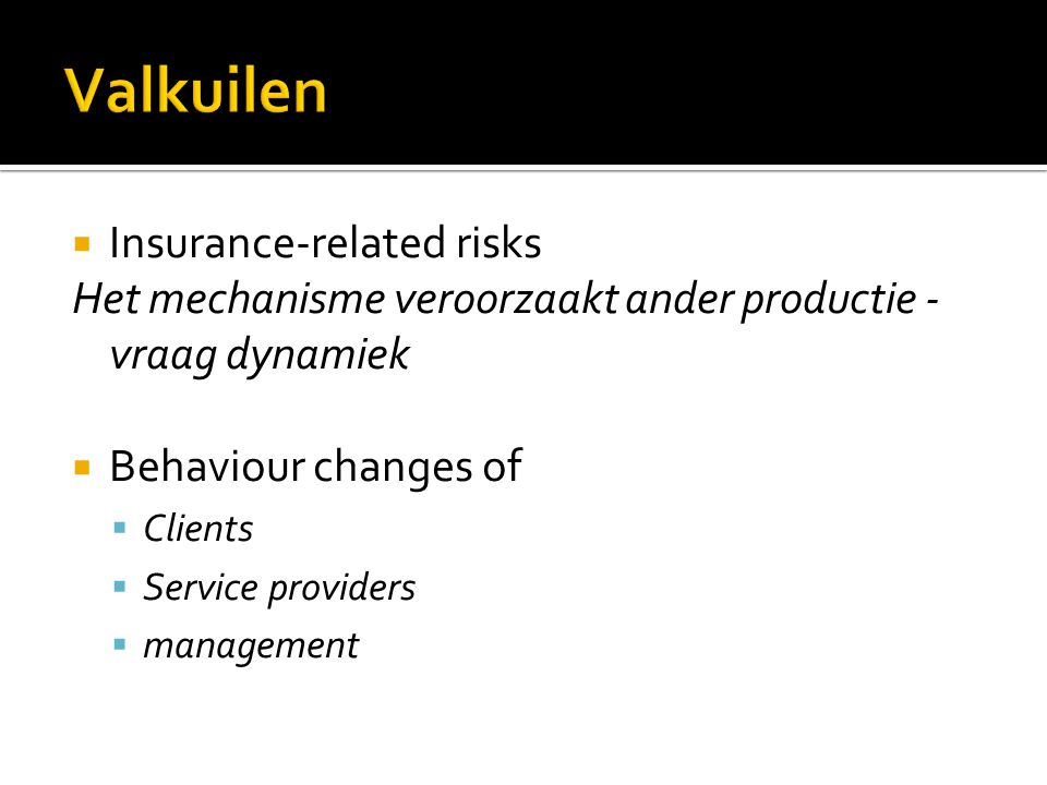  Insurance-related risks Het mechanisme veroorzaakt ander productie - vraag dynamiek  Behaviour changes of  Clients  Service providers  management