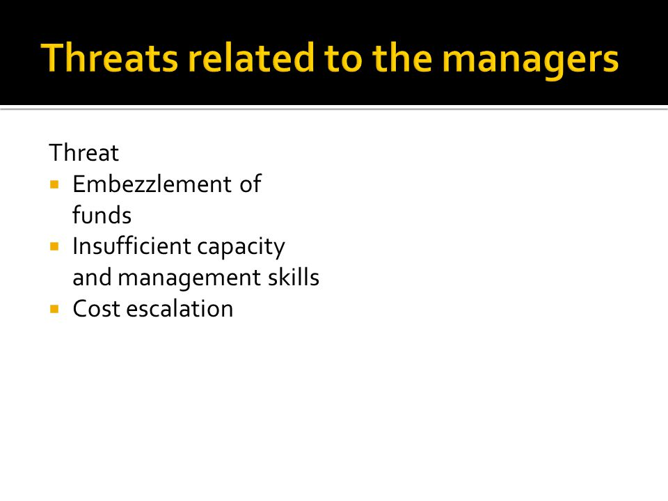 Threat  Embezzlement of funds  Insufficient capacity and management skills  Cost escalation
