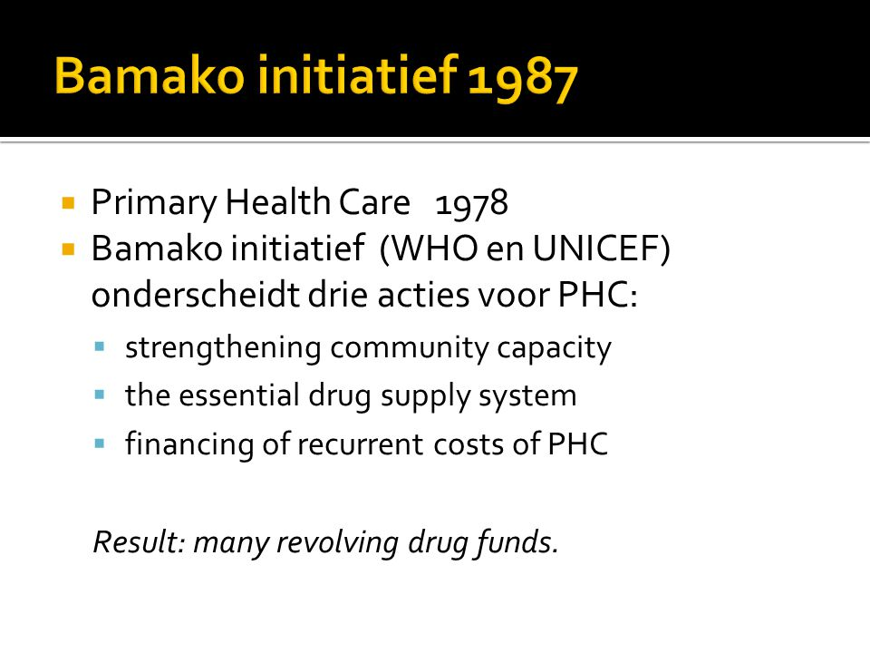  Primary Health Care 1978  Bamako initiatief (WHO en UNICEF) onderscheidt drie acties voor PHC:  strengthening community capacity  the essential drug supply system  financing of recurrent costs of PHC Result: many revolving drug funds.