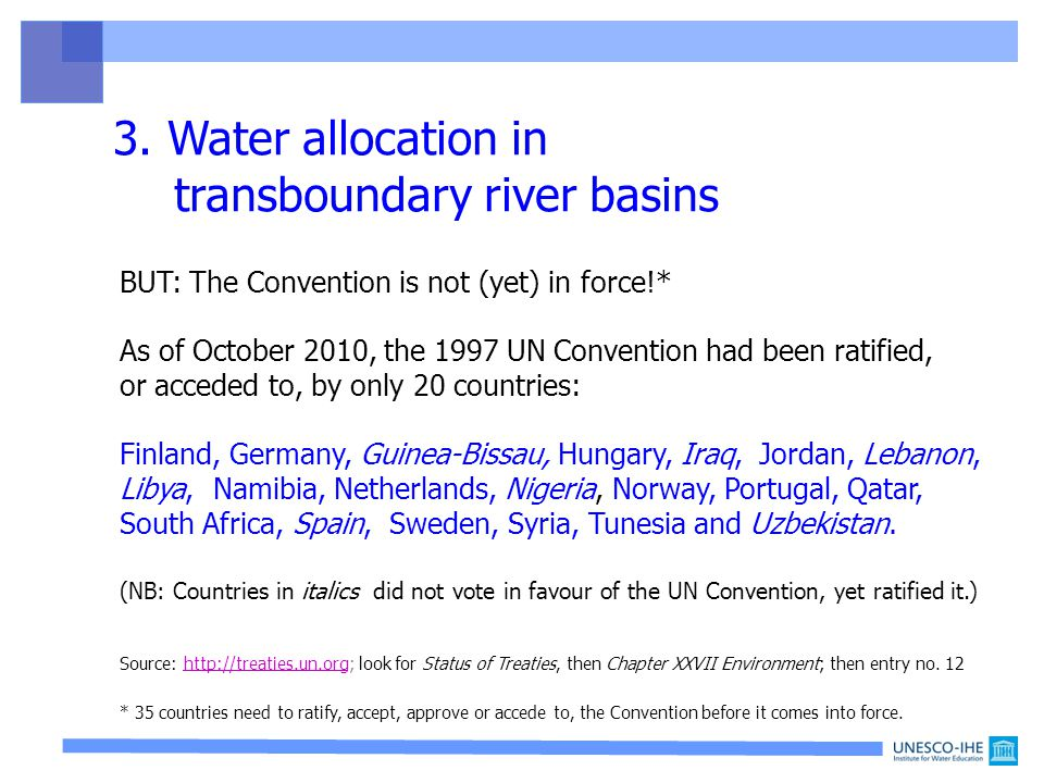 BUT: The Convention is not (yet) in force!* As of October 2010, the 1997 UN Convention had been ratified, or acceded to, by only 20 countries: Finland, Germany, Guinea-Bissau, Hungary, Iraq, Jordan, Lebanon, Libya, Namibia, Netherlands, Nigeria, Norway, Portugal, Qatar, South Africa, Spain, Sweden, Syria, Tunesia and Uzbekistan.