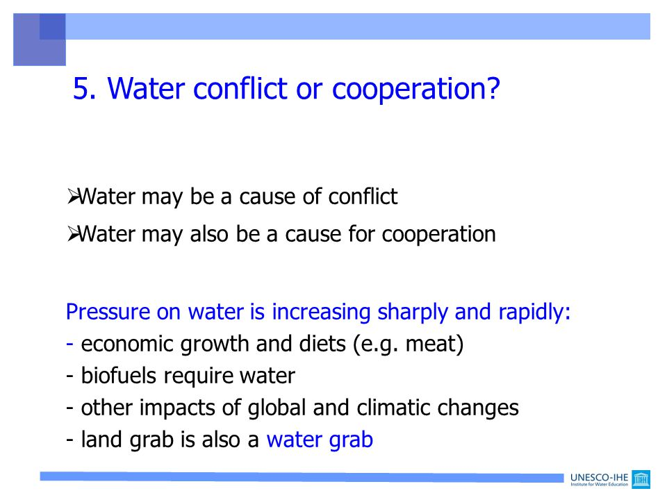  Water may be a cause of conflict  Water may also be a cause for cooperation Pressure on water is increasing sharply and rapidly: - economic growth and diets (e.g.
