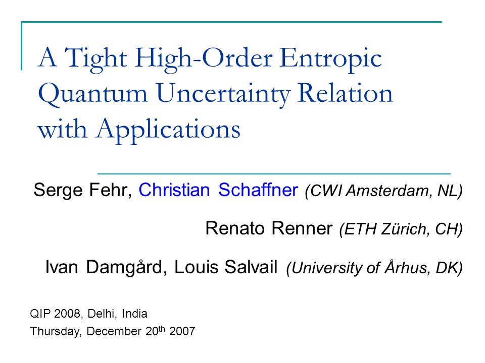 A Tight High-Order Entropic Quantum Uncertainty Relation with Applications Serge Fehr, Christian Schaffner (CWI Amsterdam, NL) Renato Renner (ETH Zürich, CH) Ivan Damgård, Louis Salvail (University of Århus, DK) QIP 2008, Delhi, India Thursday, December 20 th 2007