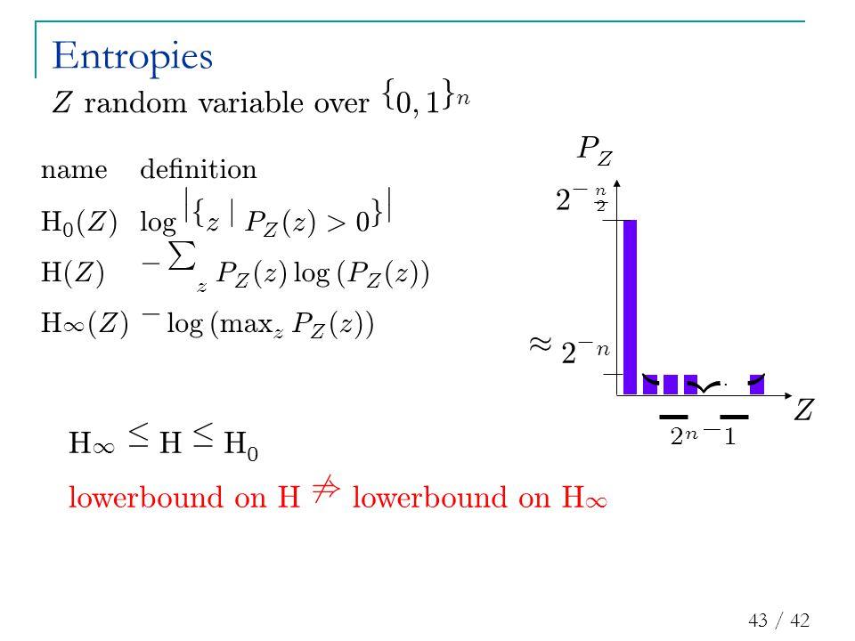 43 / 42 name d e ¯ n i t i on H 0 ( Z ) l og ¯ ¯ f z j P Z ( z ) > 0 g ¯ ¯ n H ( Z ) ¡ P z P Z ( z ) l og ( P Z ( z )) ¼ n H 1 ( Z ) ¡ l og ( max z P Z ( z )) n = 2 Entropies H 1 · H · H 0 … ¼ 2 ¡ n |{z} 2 n ¡ 1 2 ¡ n 2 Z P Z Z ran d omvar i a bl eover f 0 ; 1 g n l ower b oun d on H 6 ) l ower b oun d on H 1