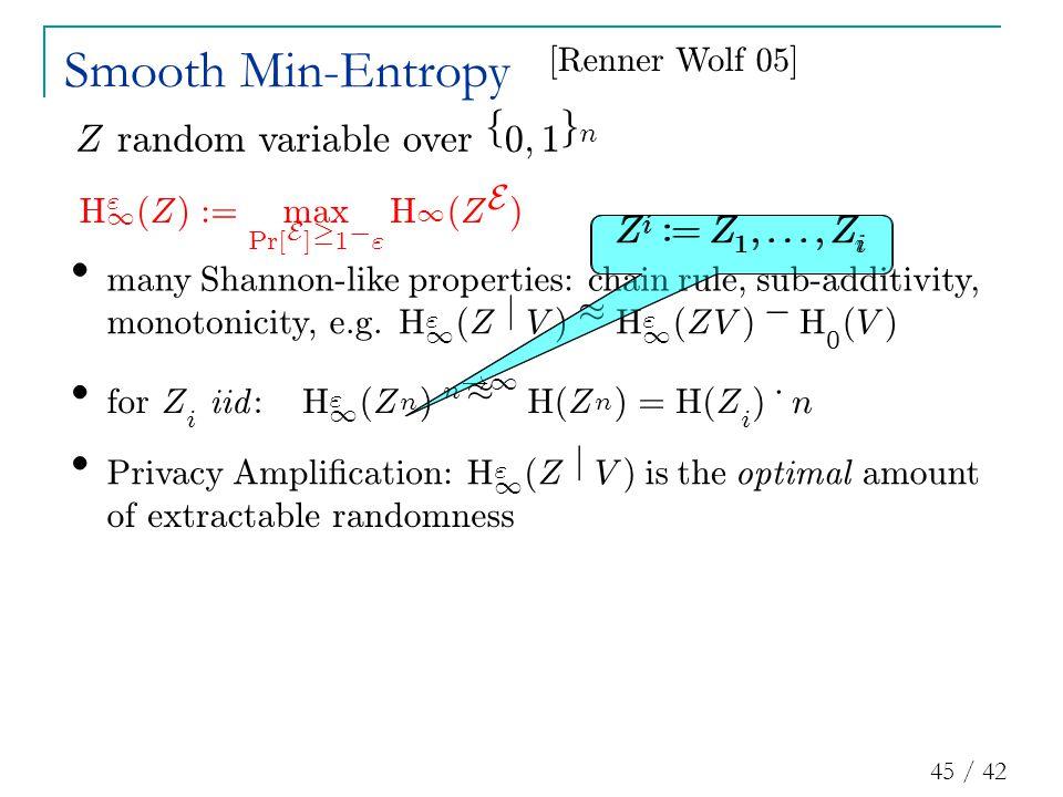 45 / 42 Smooth Min-Entropy [ R enner W o lf 05 ] Z i : = Z 1 ;:::; Z i Z ran d omvar i a bl eover f 0 ; 1 g n H 1 ( Z ) : = max P r [ E ] ¸ 1 ¡ H 1 ( Z E ) Z i : = Z 1 ;:::; Z i