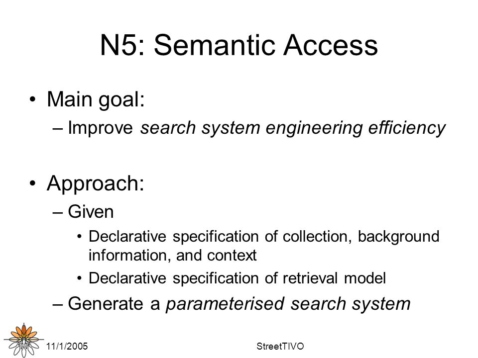 11/1/2005StreetTIVO N5: Semantic Access Main goal: –Improve search system engineering efficiency Approach: –Given Declarative specification of collection, background information, and context Declarative specification of retrieval model –Generate a parameterised search system