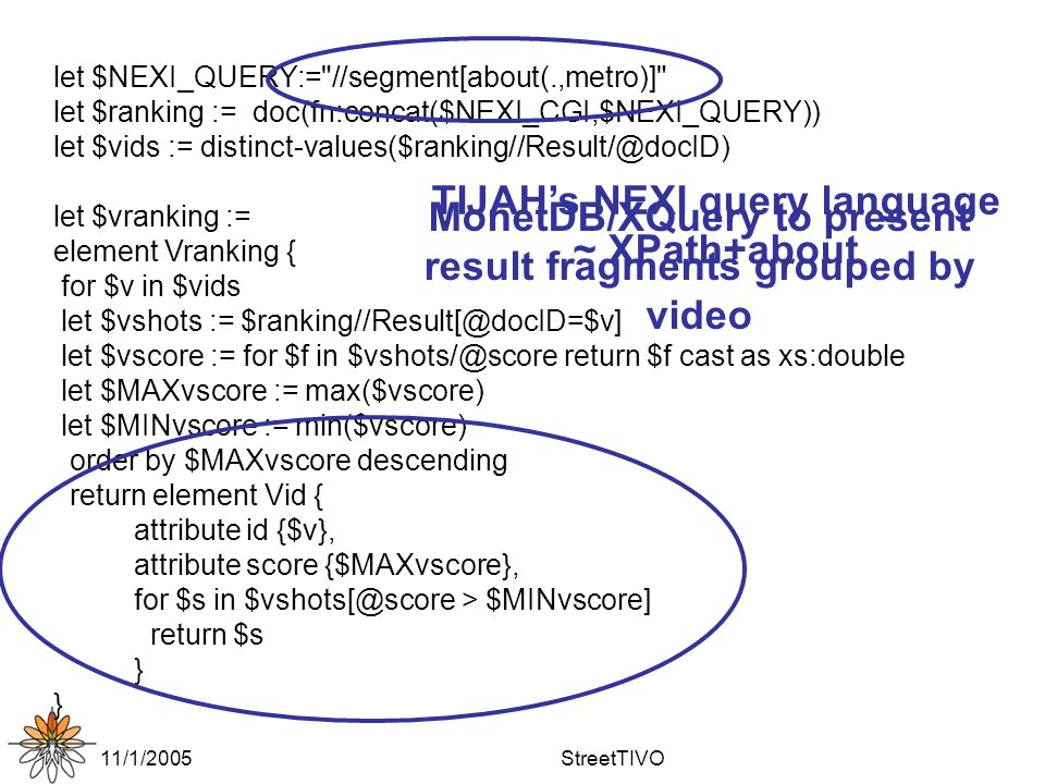 11/1/2005StreetTIVO let $NEXI_QUERY:= //segment[about(.,metro)] let $ranking := doc(fn:concat($NEXI_CGI,$NEXI_QUERY)) let $vids := distinct-values($ranking//Result/@docID) let $vranking := element Vranking { for $v in $vids let $vshots := $ranking//Result[@docID=$v] let $vscore := for $f in $vshots/@score return $f cast as xs:double let $MAXvscore := max($vscore) let $MINvscore := min($vscore) order by $MAXvscore descending return element Vid { attribute id {$v}, attribute score {$MAXvscore}, for $s in $vshots[@score > $MINvscore] return $s } TIJAH's NEXI query language ~ XPath+about MonetDB/XQuery to present result fragments grouped by video