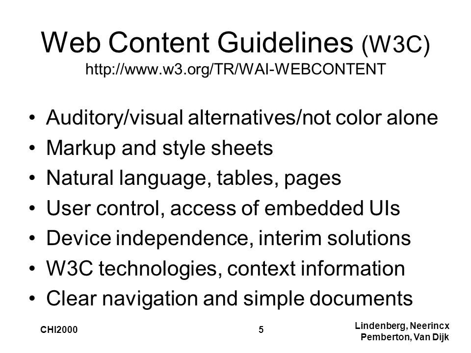 Lindenberg, Neerincx Pemberton, Van Dijk CHI20005 Web Content Guidelines (W3C) http://www.w3.org/TR/WAI-WEBCONTENT Auditory/visual alternatives/not color alone Markup and style sheets Natural language, tables, pages User control, access of embedded UIs Device independence, interim solutions W3C technologies, context information Clear navigation and simple documents
