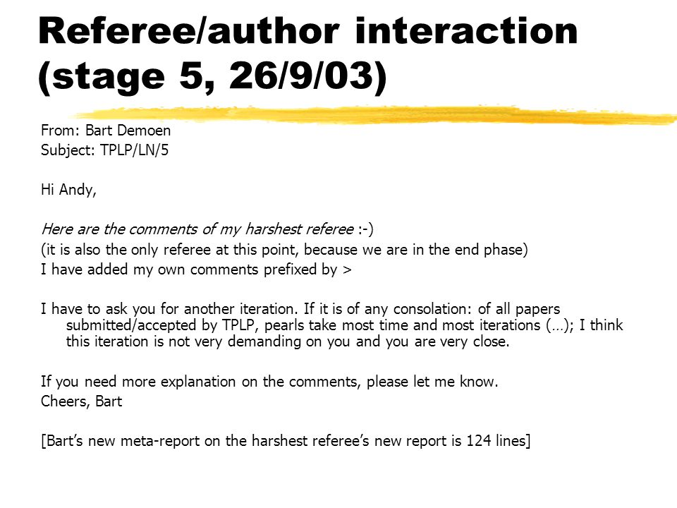 Referee/author interaction (stage 5, 26/9/03) From: Bart Demoen Subject: TPLP/LN/5 Hi Andy, Here are the comments of my harshest referee :-) (it is also the only referee at this point, because we are in the end phase) I have added my own comments prefixed by > I have to ask you for another iteration.