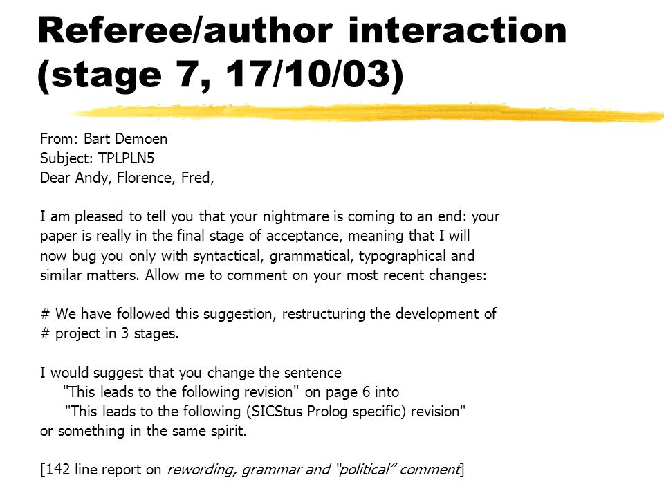 Referee/author interaction (stage 7, 17/10/03) From: Bart Demoen Subject: TPLPLN5 Dear Andy, Florence, Fred, I am pleased to tell you that your nightmare is coming to an end: your paper is really in the final stage of acceptance, meaning that I will now bug you only with syntactical, grammatical, typographical and similar matters.