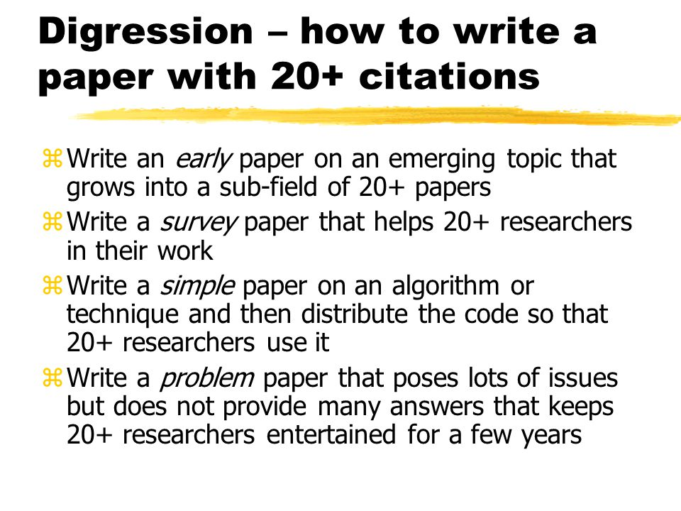 Digression – how to write a paper with 20+ citations zWrite an early paper on an emerging topic that grows into a sub-field of 20+ papers zWrite a survey paper that helps 20+ researchers in their work zWrite a simple paper on an algorithm or technique and then distribute the code so that 20+ researchers use it zWrite a problem paper that poses lots of issues but does not provide many answers that keeps 20+ researchers entertained for a few years