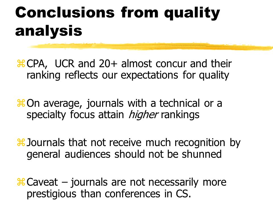 Conclusions from quality analysis zCPA, UCR and 20+ almost concur and their ranking reflects our expectations for quality zOn average, journals with a technical or a specialty focus attain higher rankings zJournals that not receive much recognition by general audiences should not be shunned zCaveat – journals are not necessarily more prestigious than conferences in CS.