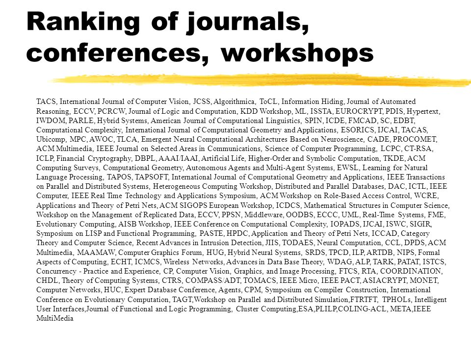 Ranking of journals, conferences, workshops TACS, International Journal of Computer Vision, JCSS, Algorithmica, ToCL, Information Hiding, Journal of Automated Reasoning, ECCV, PCRCW, Journal of Logic and Computation, KDD Workshop, ML, ISSTA, EUROCRYPT, PDIS, Hypertext, IWDOM, PARLE, Hybrid Systems, American Journal of Computational Linguistics, SPIN, ICDE, FMCAD, SC, EDBT, Computational Complexity, International Journal of Computational Geometry and Applications, ESORICS, IJCAI, TACAS, Ubicomp, MPC, AWOC, TLCA, Emergent Neural Computational Architectures Based on Neuroscience, CADE, PROCOMET, ACM Multimedia, IEEE Journal on Selected Areas in Communications, Science of Computer Programming, LCPC, CT-RSA, ICLP, Financial Cryptography, DBPL, AAAI/IAAI, Artificial Life, Higher-Order and Symbolic Computation, TKDE, ACM Computing Surveys, Computational Geometry, Autonomous Agents and Multi-Agent Systems, EWSL, Learning for Natural Language Processing, TAPOS, TAPSOFT, International Journal of Computational Geometry and Applications, IEEE Transactions on Parallel and Distributed Systems, Heterogeneous Computing Workshop, Distributed and Parallel Databases, DAC, ICTL, IEEE Computer, IEEE Real Time Technology and Applications Symposium, ACM Workshop on Role-Based Access Control, WCRE, Applications and Theory of Petri Nets, ACM SIGOPS European Workshop, ICDCS, Mathematical Structures in Computer Science, Workshop on the Management of Replicated Data, ECCV, PPSN, Middleware, OODBS, ECCC, UML, Real-Time Systems, FME, Evolutionary Computing, AISB Workshop, IEEE Conference on Computational Complexity, IOPADS, IJCAI, ISWC, SIGIR, Symposium on LISP and Functional Programming, PASTE, HPDC, Application and Theory of Petri Nets, ICCAD, Category Theory and Computer Science, Recent Advances in Intrusion Detection, JIIS, TODAES, Neural Computation, CCL, DPDS, ACM Multimedia, MAAMAW, Computer Graphics Forum, HUG, Hybrid Neural Systems, SRDS, TPCD, ILP, ARTDB, NIPS, Formal Aspects of Comput