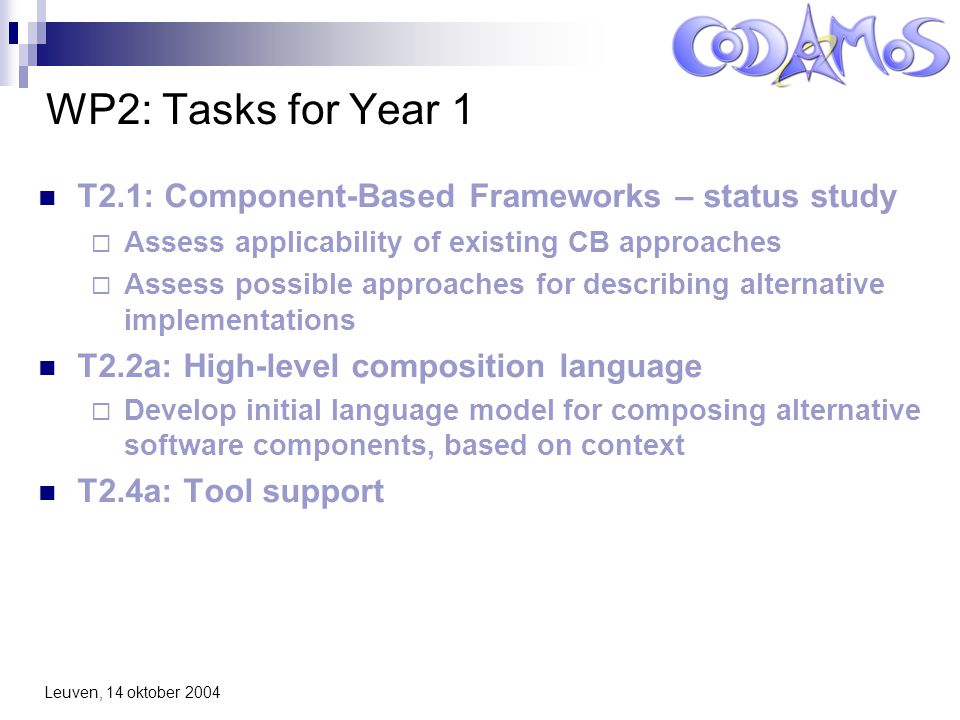Leuven, 14 oktober 2004 WP2: Tasks for Year 1 T2.1: Component-Based Frameworks – status study  Assess applicability of existing CB approaches  Assess possible approaches for describing alternative implementations T2.2a: High-level composition language  Develop initial language model for composing alternative software components, based on context T2.4a: Tool support
