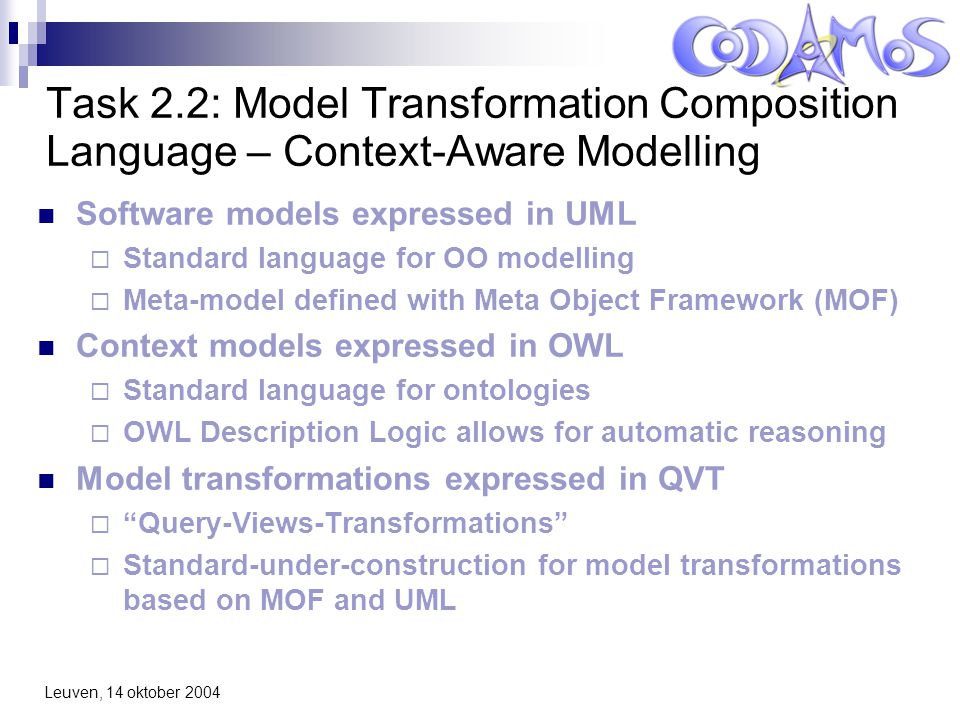 Leuven, 14 oktober 2004 Task 2.2: Model Transformation Composition Language – Context-Aware Modelling Software models expressed in UML  Standard language for OO modelling  Meta-model defined with Meta Object Framework (MOF) Context models expressed in OWL  Standard language for ontologies  OWL Description Logic allows for automatic reasoning Model transformations expressed in QVT  Query-Views-Transformations  Standard-under-construction for model transformations based on MOF and UML