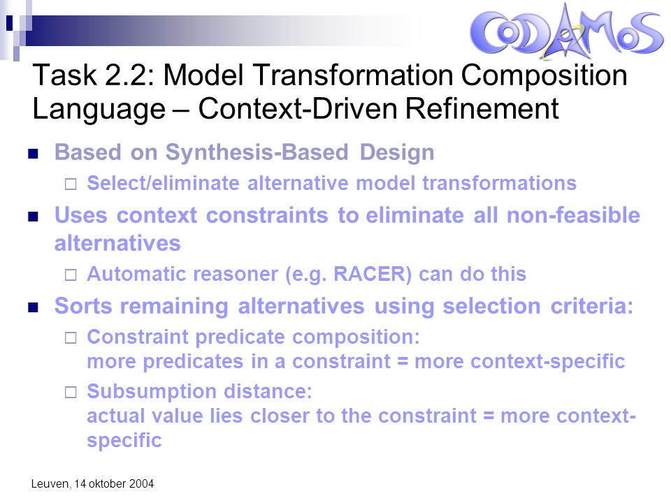 Leuven, 14 oktober 2004 Task 2.2: Model Transformation Composition Language – Context-Driven Refinement Based on Synthesis-Based Design  Select/eliminate alternative model transformations Uses context constraints to eliminate all non-feasible alternatives  Automatic reasoner (e.g.