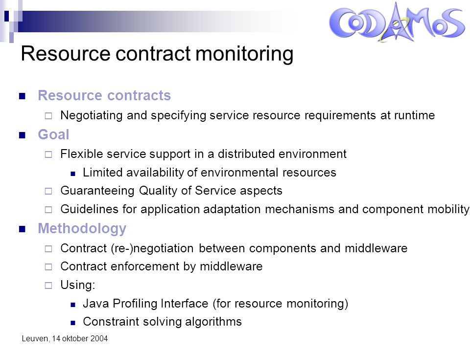 Leuven, 14 oktober 2004 Resource contract monitoring Resource contracts  Negotiating and specifying service resource requirements at runtime Goal  Flexible service support in a distributed environment Limited availability of environmental resources  Guaranteeing Quality of Service aspects  Guidelines for application adaptation mechanisms and component mobility Methodology  Contract (re-)negotiation between components and middleware  Contract enforcement by middleware  Using: Java Profiling Interface (for resource monitoring) Constraint solving algorithms