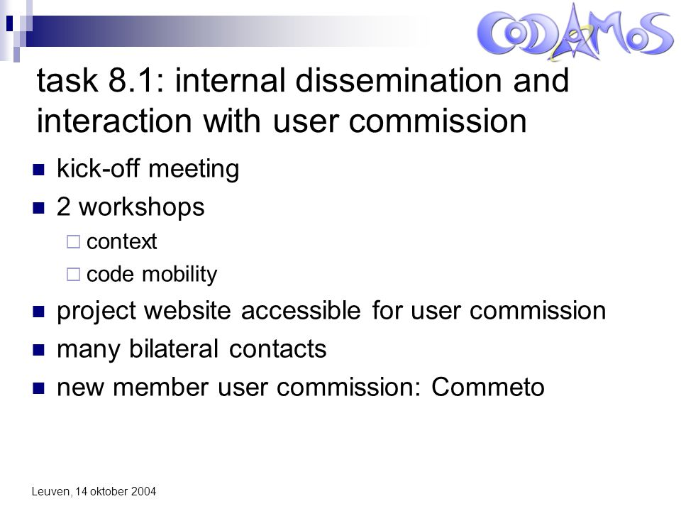 Leuven, 14 oktober 2004 task 8.1: internal dissemination and interaction with user commission kick-off meeting 2 workshops  context  code mobility project website accessible for user commission many bilateral contacts new member user commission: Commeto