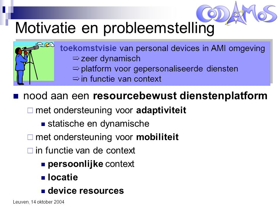 Leuven, 14 oktober 2004 WP2: Tasks for Year 1 T2.1: Component-Based Frameworks – status study  Assess applicability of existing CB approaches  Assess possible approaches for describing alternative implementations T2.2a: High-level composition language  Develop initial language model for composing alternative software components, based on context T2.4a: Tool support