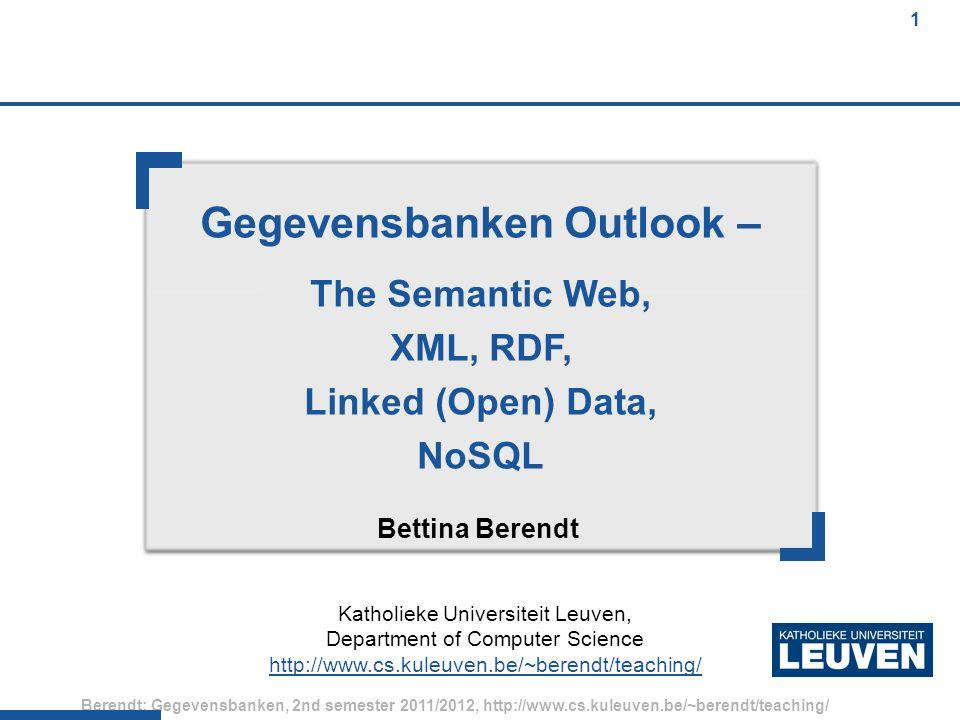 1 Berendt: Gegevensbanken, 2nd semester 2011/2012, http://www.cs.kuleuven.be/~berendt/teaching/ 1 Gegevensbanken Outlook – The Semantic Web, XML, RDF, Linked (Open) Data, NoSQL Bettina Berendt Katholieke Universiteit Leuven, Department of Computer Science http://www.cs.kuleuven.be/~berendt/teaching/