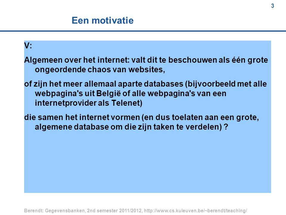 3 Berendt: Gegevensbanken, 2nd semester 2011/2012, http://www.cs.kuleuven.be/~berendt/teaching/ 3 Een motivatie V: Algemeen over het internet: valt dit te beschouwen als één grote ongeordende chaos van websites, of zijn het meer allemaal aparte databases (bijvoorbeeld met alle webpagina s uit België of alle webpagina s van een internetprovider als Telenet) die samen het internet vormen (en dus toelaten aan een grote, algemene database om die zijn taken te verdelen)