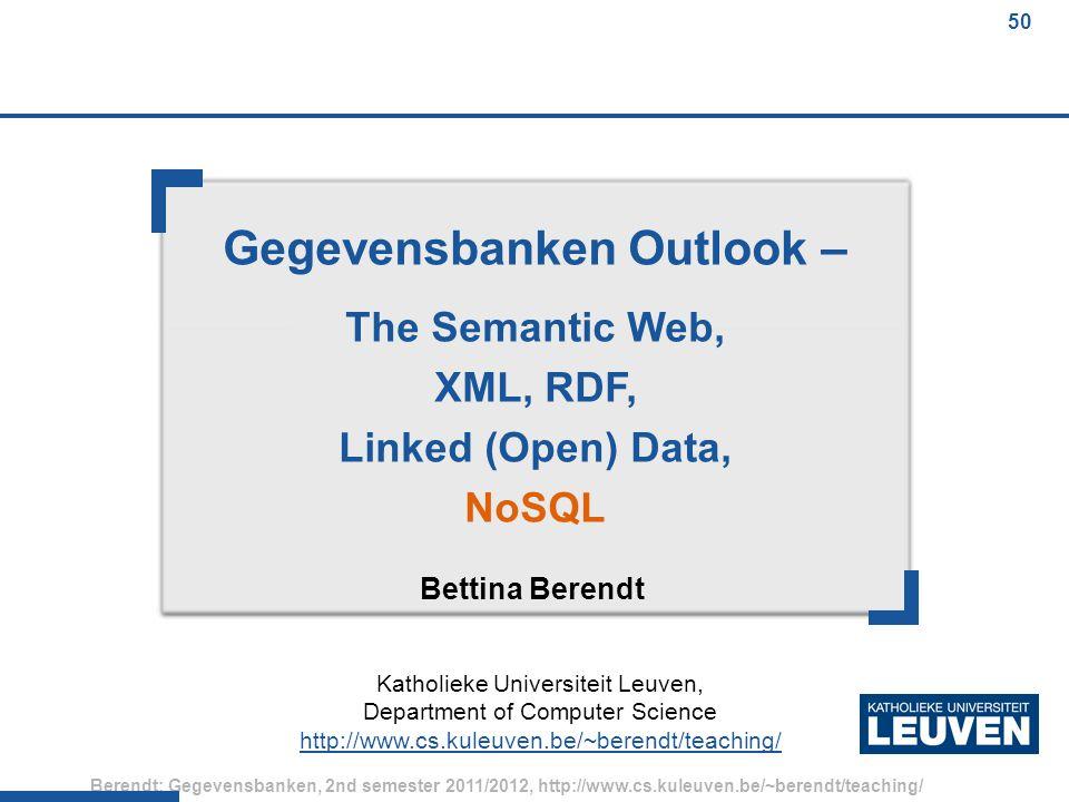 50 Berendt: Gegevensbanken, 2nd semester 2011/2012, http://www.cs.kuleuven.be/~berendt/teaching/ 50 Gegevensbanken Outlook – The Semantic Web, XML, RDF, Linked (Open) Data, NoSQL Bettina Berendt Katholieke Universiteit Leuven, Department of Computer Science http://www.cs.kuleuven.be/~berendt/teaching/