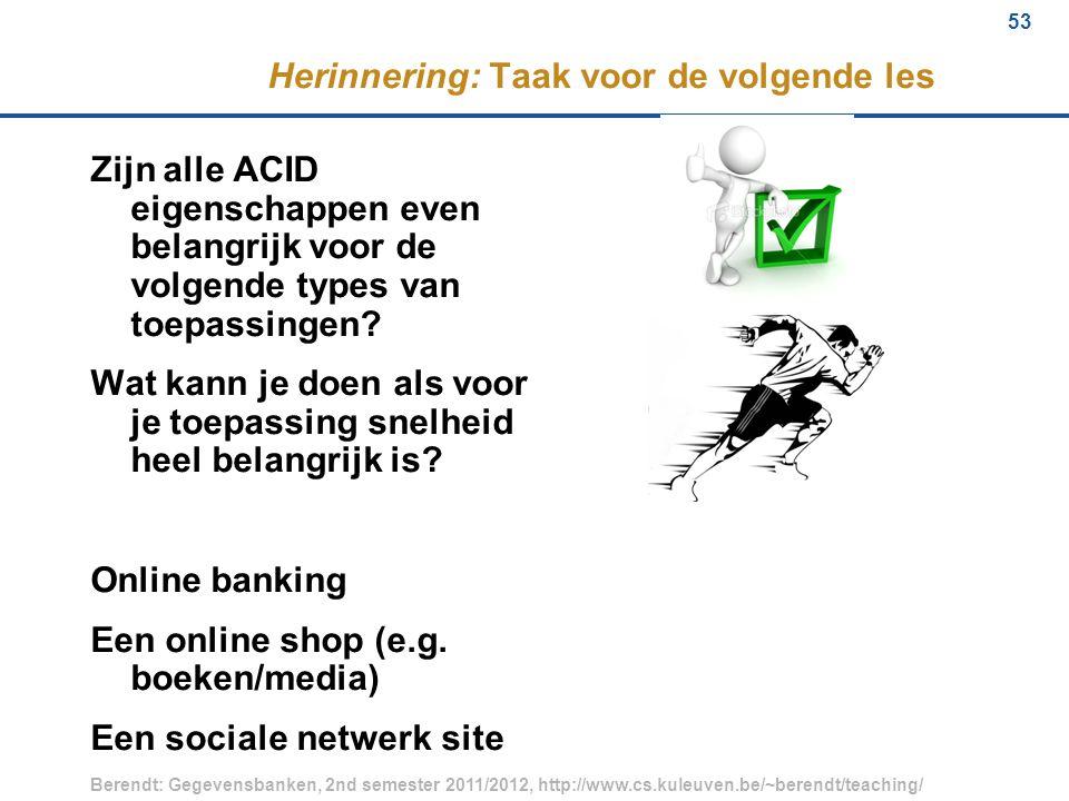 53 Berendt: Gegevensbanken, 2nd semester 2011/2012, http://www.cs.kuleuven.be/~berendt/teaching/ 53 Herinnering: Taak voor de volgende les Zijn alle ACID eigenschappen even belangrijk voor de volgende types van toepassingen.