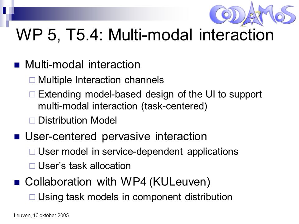 Leuven, 13 oktober 2005 WP 5, T5.4: Multi-modal interaction Multi-modal interaction  Multiple Interaction channels  Extending model-based design of the UI to support multi-modal interaction (task-centered)  Distribution Model User-centered pervasive interaction  User model in service-dependent applications  User's task allocation Collaboration with WP4 (KULeuven)  Using task models in component distribution