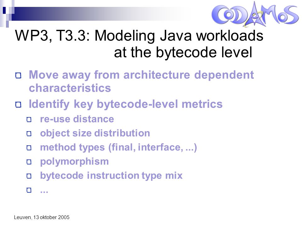 Leuven, 13 oktober 2005 Starting idea Statistical analysis of the bytecode level metrics Cluster data and assign low-level new benchmark