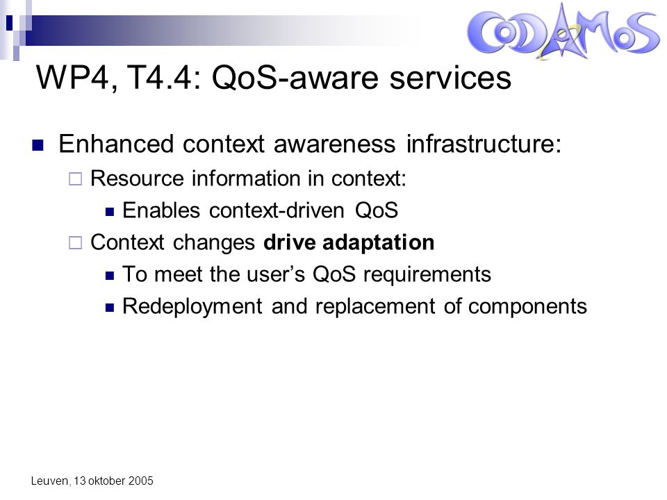 Leuven, 13 oktober 2005 WP4, T4.4: QoS-aware services Enhanced context awareness infrastructure:  Resource information in context: Enables context-driven QoS  Context changes drive adaptation To meet the user's QoS requirements Redeployment and replacement of components