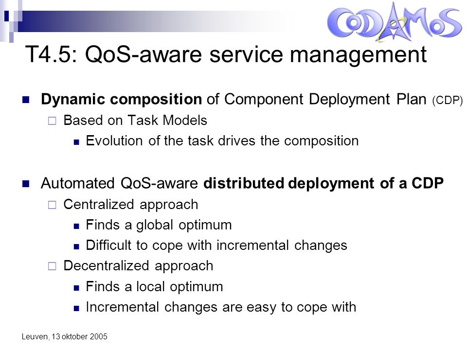 Leuven, 13 oktober 2005 T4.5: QoS-aware service management Dynamic composition of Component Deployment Plan (CDP)  Based on Task Models Evolution of the task drives the composition Automated QoS-aware distributed deployment of a CDP  Centralized approach Finds a global optimum Difficult to cope with incremental changes  Decentralized approach Finds a local optimum Incremental changes are easy to cope with