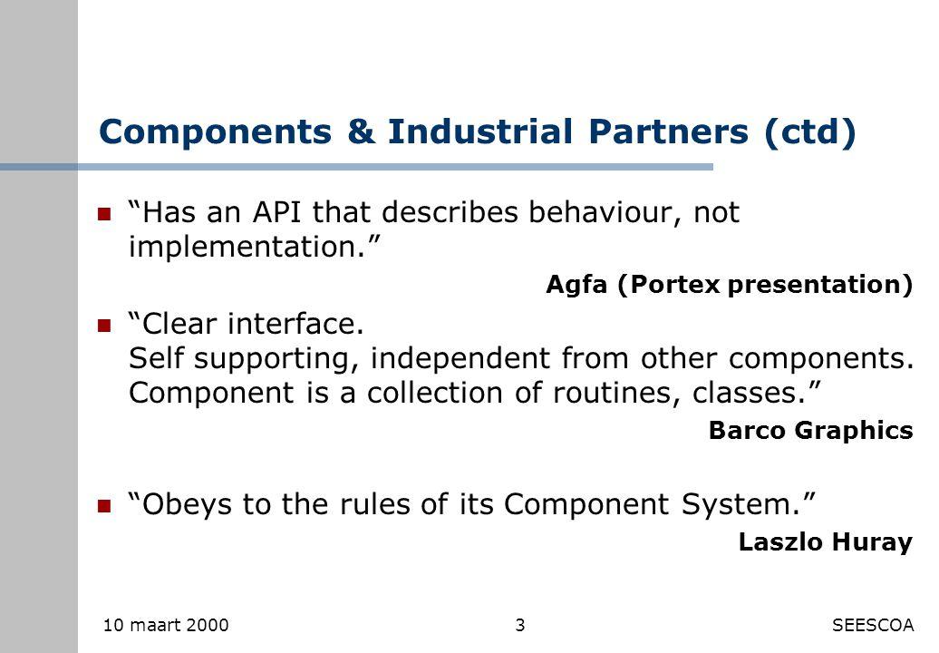 3 10 maart 2000SEESCOA Components & Industrial Partners (ctd) Has an API that describes behaviour, not implementation. Agfa (Portex presentation).