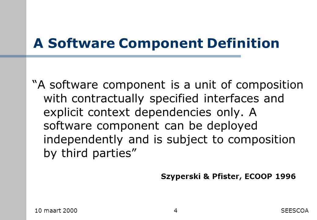 4 10 maart 2000SEESCOA A Software Component Definition A software component is a unit of composition with contractually specified interfaces and explicit context dependencies only.
