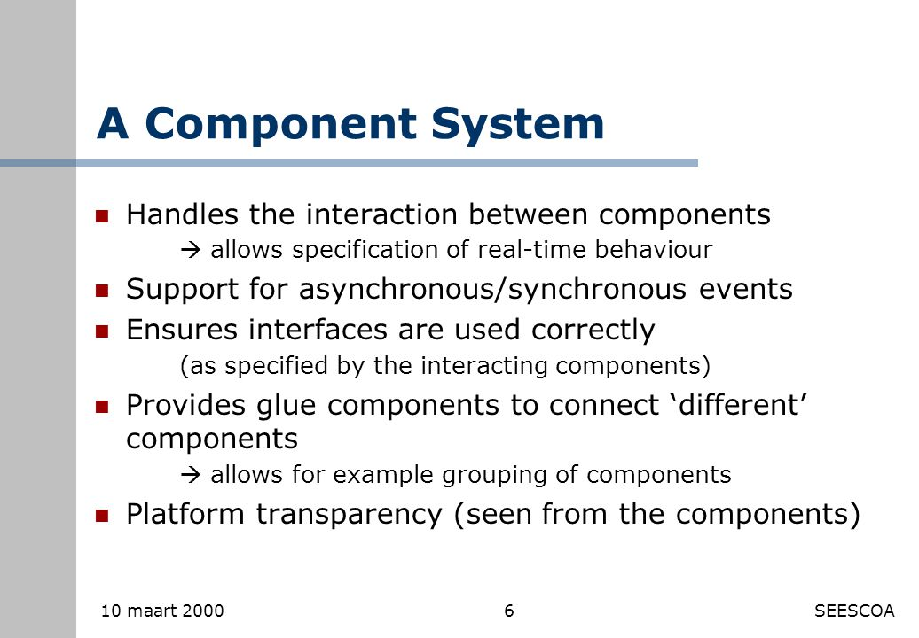 6 10 maart 2000SEESCOA A Component System Handles the interaction between components  allows specification of real-time behaviour Support for asynchronous/synchronous events Ensures interfaces are used correctly (as specified by the interacting components) Provides glue components to connect 'different' components  allows for example grouping of components Platform transparency (seen from the components)
