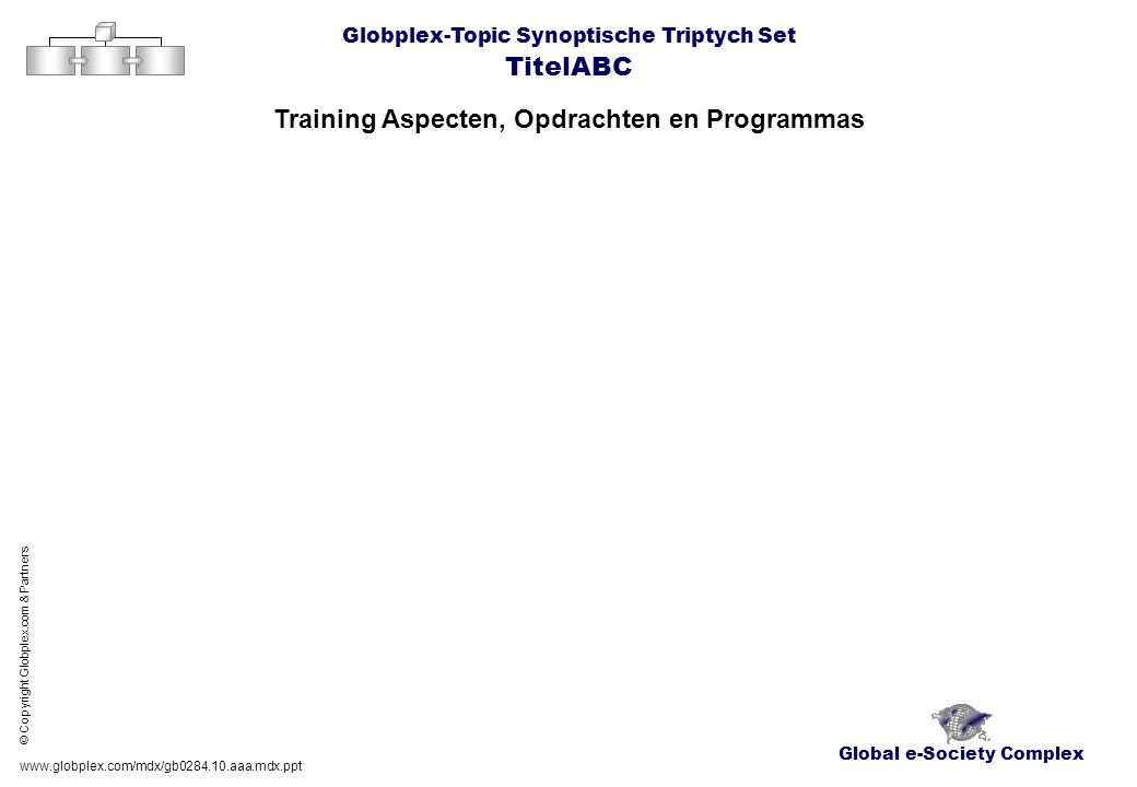 Global e-Society Complex Globplex-Topic Synoptische Triptych Set TitelABC Training Aspecten, Opdrachten en Programmas www.globplex.com/mdx/gb0284.10.aaa.mdx.ppt © Copyright Globplex.com & Partners