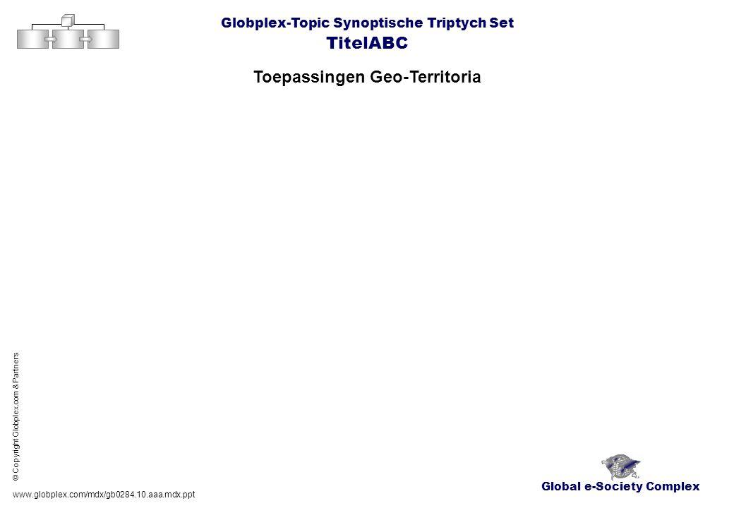 Global e-Society Complex Globplex-Topic Synoptische Triptych Set TitelABC Toepassingen Geo-Territoria www.globplex.com/mdx/gb0284.10.aaa.mdx.ppt © Cop