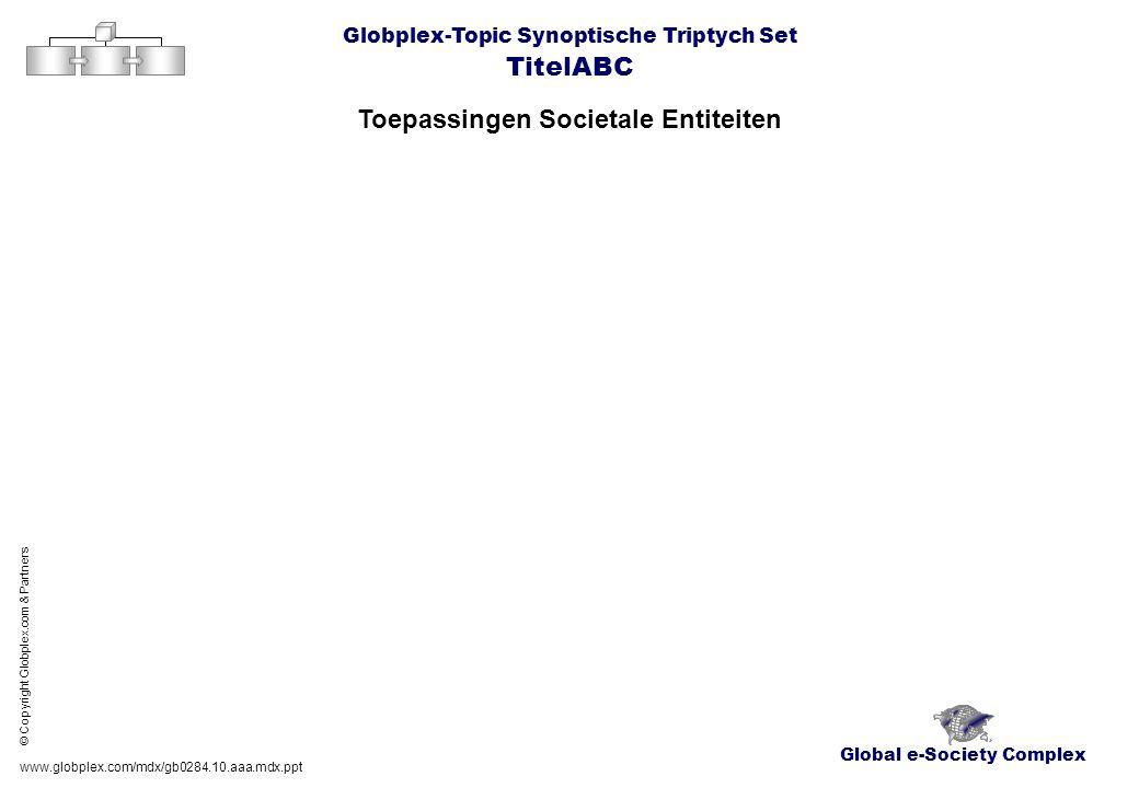 Global e-Society Complex Globplex-Topic Synoptische Triptych Set TitelABC Toepassingen Societale Entiteiten www.globplex.com/mdx/gb0284.10.aaa.mdx.ppt © Copyright Globplex.com & Partners
