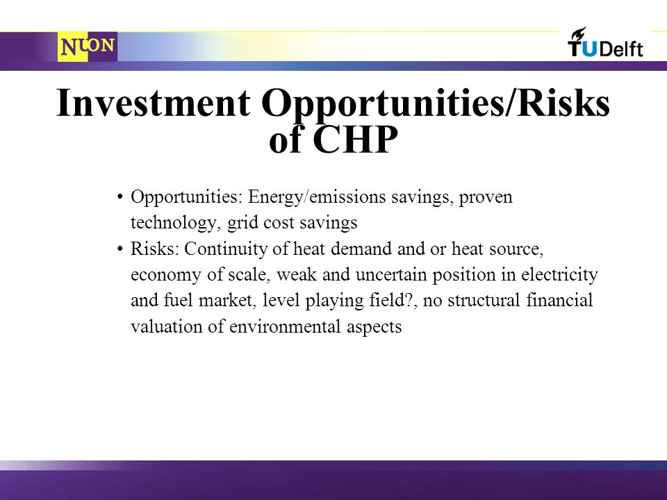 Investment Opportunities/Risks of CHP Opportunities: Energy/emissions savings, proven technology, grid cost savings Risks: Continuity of heat demand and or heat source, economy of scale, weak and uncertain position in electricity and fuel market, level playing field , no structural financial valuation of environmental aspects